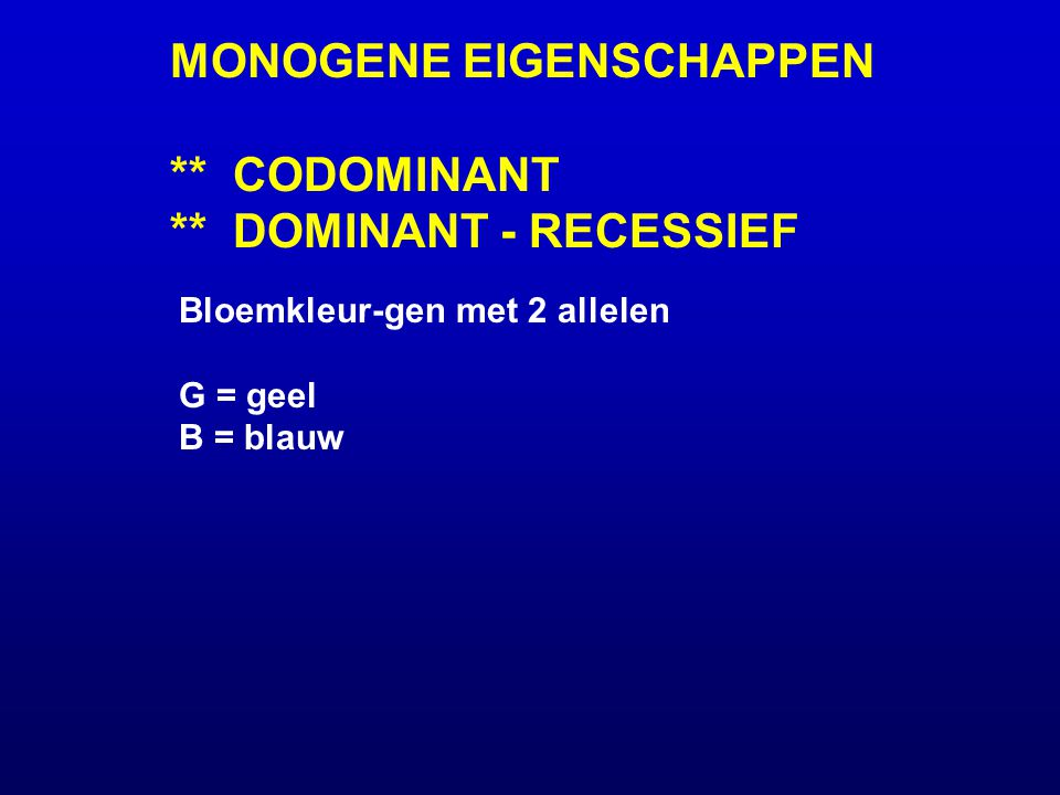 MONOGENE EIGENSCHAPPEN ** CODOMINANT ** DOMINANT - RECESSIEF Bloemkleur-gen met 2 allelen G = geel B = blauw Genotypen/Fenotypen: codominantdom G/rec B GG GB BB