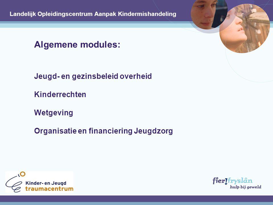 Algemene modules: Jeugd- en gezinsbeleid overheid Kinderrechten Wetgeving Organisatie en financiering Jeugdzorg Landelijk Opleidingscentrum Aanpak Kindermishandeling