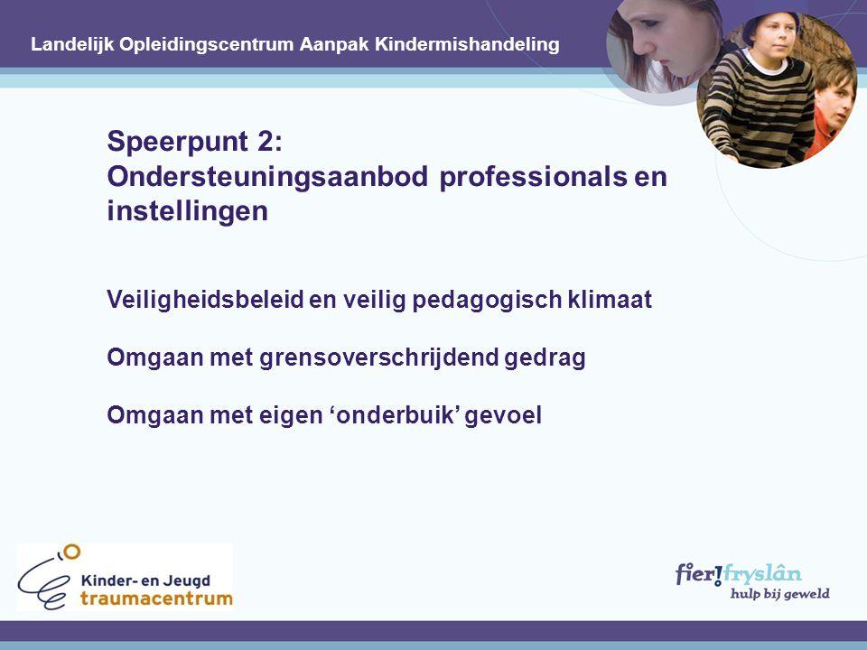 Speerpunt 2: Ondersteuningsaanbod professionals en instellingen Veiligheidsbeleid en veilig pedagogisch klimaat Omgaan met grensoverschrijdend gedrag Omgaan met eigen 'onderbuik' gevoel.