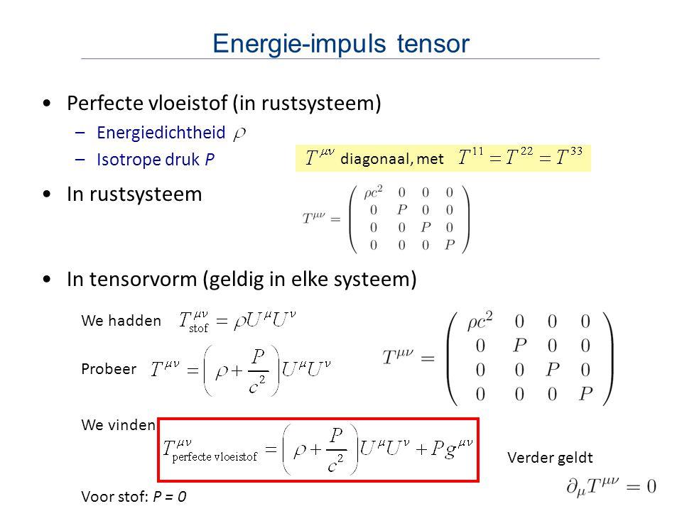 Energie-impuls tensor Perfecte vloeistof (in rustsysteem) –Energiedichtheid –Isotrope druk P diagonaal, met In rustsysteem In tensorvorm (geldig in elke systeem) We hadden Probeer We vinden Verder geldt Voor stof: P = 0