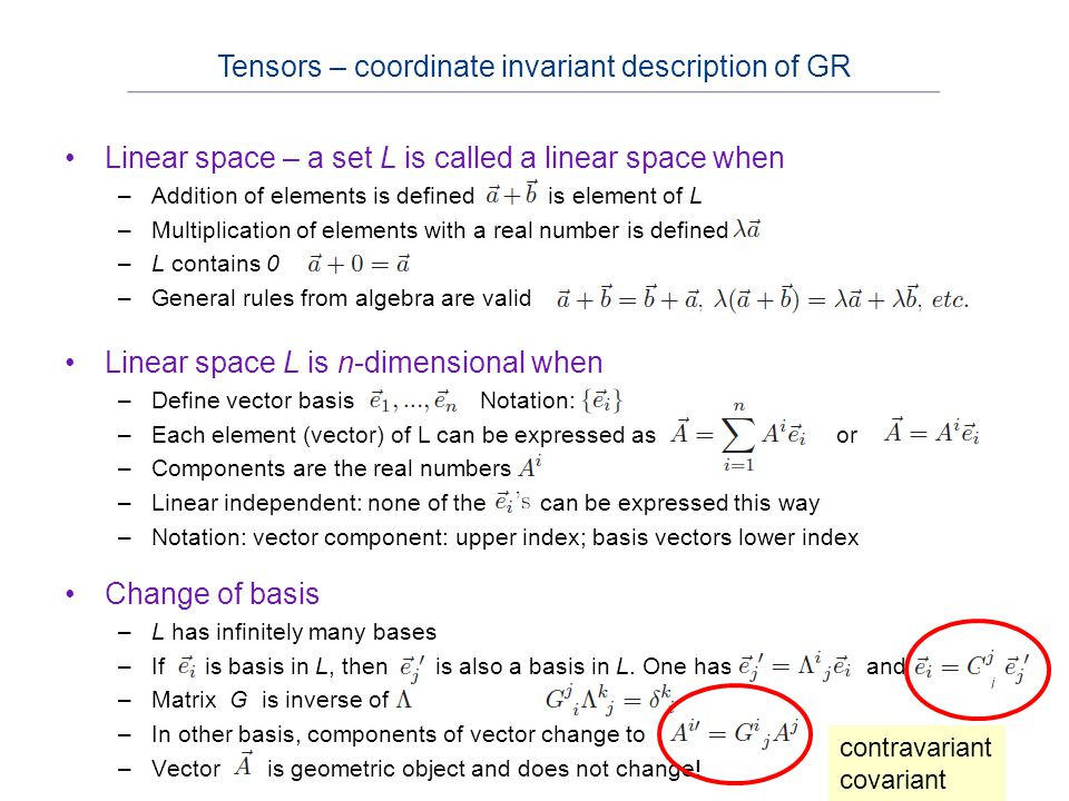 1-form –GR works with geometric (basis-independent) objects –Vector is an example –Other example: real-valued function of vectors –Imagine this as a machine with a single slot to insert vectors: real numbers result 1-forms and dual spaces Dual space –Imagine set of all 1-form in L –This set also obeys all rules for a linear space, dual space.