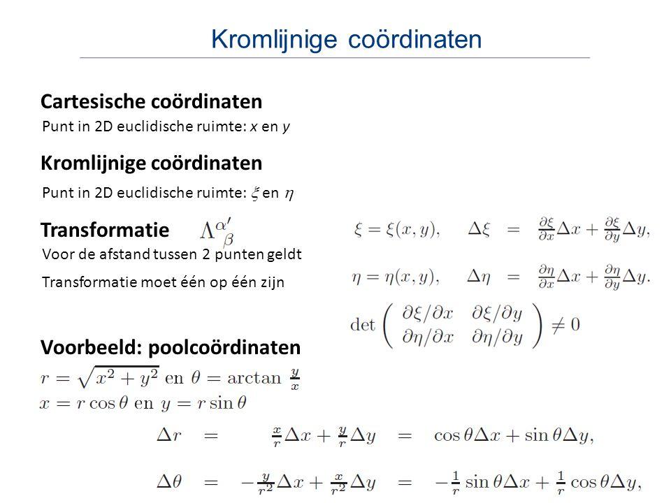 Kromlijnige coördinaten Cartesische coördinaten Punt in 2D euclidische ruimte: x en y Transformatie Kromlijnige coördinaten Punt in 2D euclidische rui