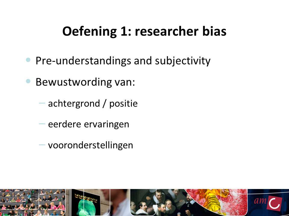 Oefening 1: researcher bias Pre-understandings and subjectivity Bewustwording van: – achtergrond / positie – eerdere ervaringen – vooronderstellingen