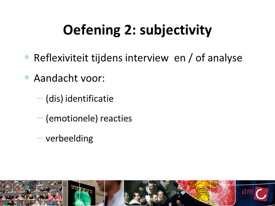 Oefening 2: subjectivity Reflexiviteit tijdens interview en / of analyse Aandacht voor: – (dis) identificatie – (emotionele) reacties – verbeelding