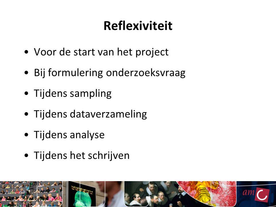 Reflexiviteit Voor de start van het project Bij formulering onderzoeksvraag Tijdens sampling Tijdens dataverzameling Tijdens analyse Tijdens het schrijven