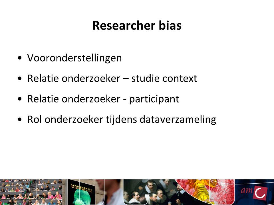 Researcher bias Vooronderstellingen Relatie onderzoeker – studie context Relatie onderzoeker - participant Rol onderzoeker tijdens dataverzameling