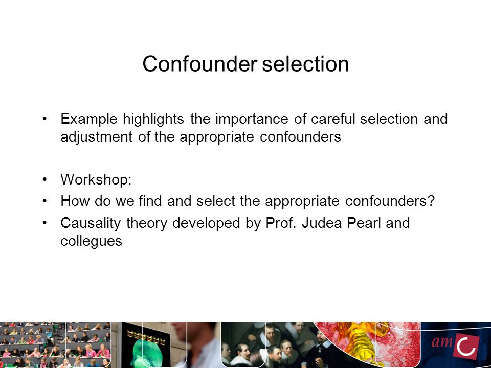 Confounder selection Example highlights the importance of careful selection and adjustment of the appropriate confounders Workshop: How do we find and