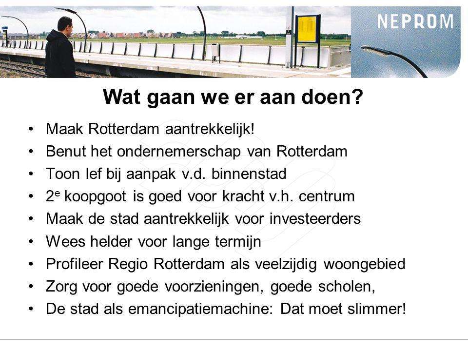 Wat gaan we er aan doen? Maak Rotterdam aantrekkelijk! Benut het ondernemerschap van Rotterdam Toon lef bij aanpak v.d. binnenstad 2 e koopgoot is goe