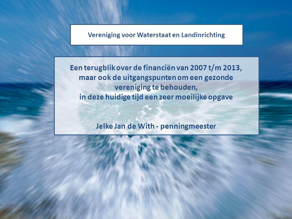 Vereniging voor Waterstaat en Landinrichting Een terugblik over de financiën van 2007 t/m 2013, maar ook de uitgangspunten om een gezonde vereniging t