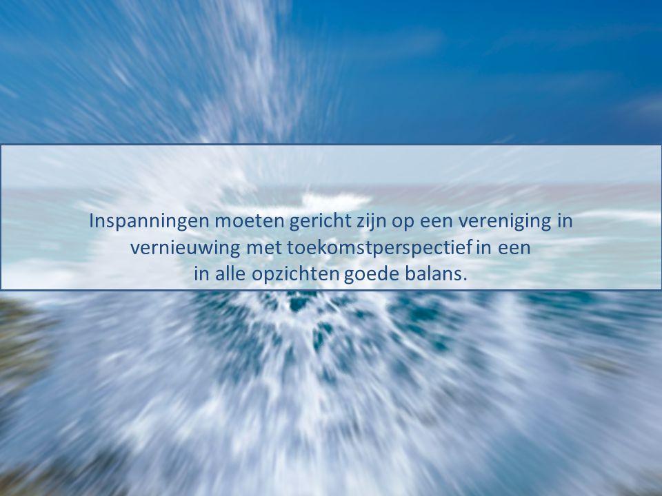 Inspanningen moeten gericht zijn op een vereniging in vernieuwing met toekomstperspectief in een in alle opzichten goede balans.