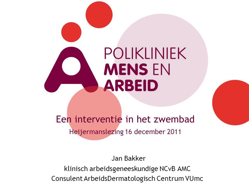 Een interventie in het zwembad Heijermanslezing 16 december 2011 Jan Bakker klinisch arbeidsgeneeskundige NCvB AMC Consulent ArbeidsDermatologisch Cen