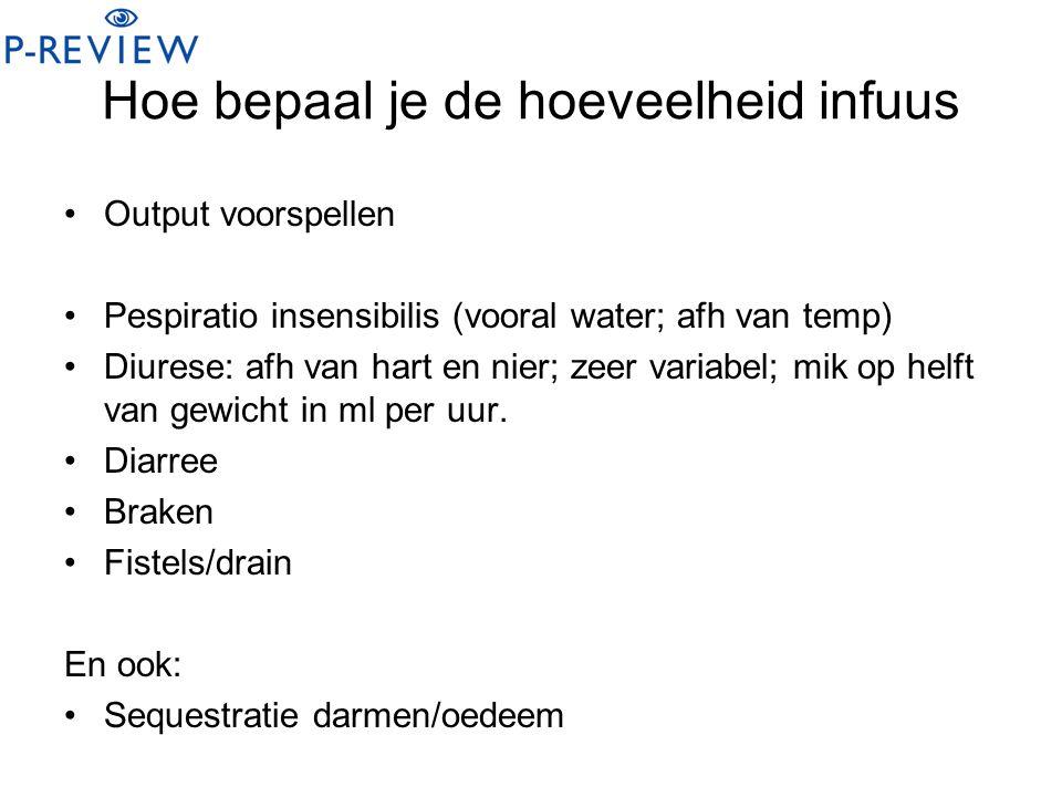 Hoe bepaal je de hoeveelheid infuus Output voorspellen Pespiratio insensibilis (vooral water; afh van temp) Diurese: afh van hart en nier; zeer variab