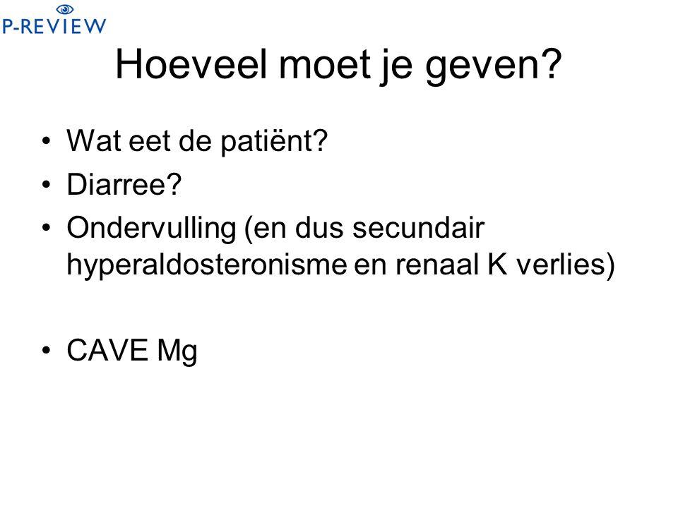 Hoeveel moet je geven? Wat eet de patiënt? Diarree? Ondervulling (en dus secundair hyperaldosteronisme en renaal K verlies) CAVE Mg