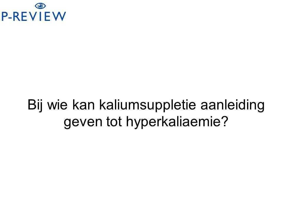 Bij wie kan kaliumsuppletie aanleiding geven tot hyperkaliaemie?
