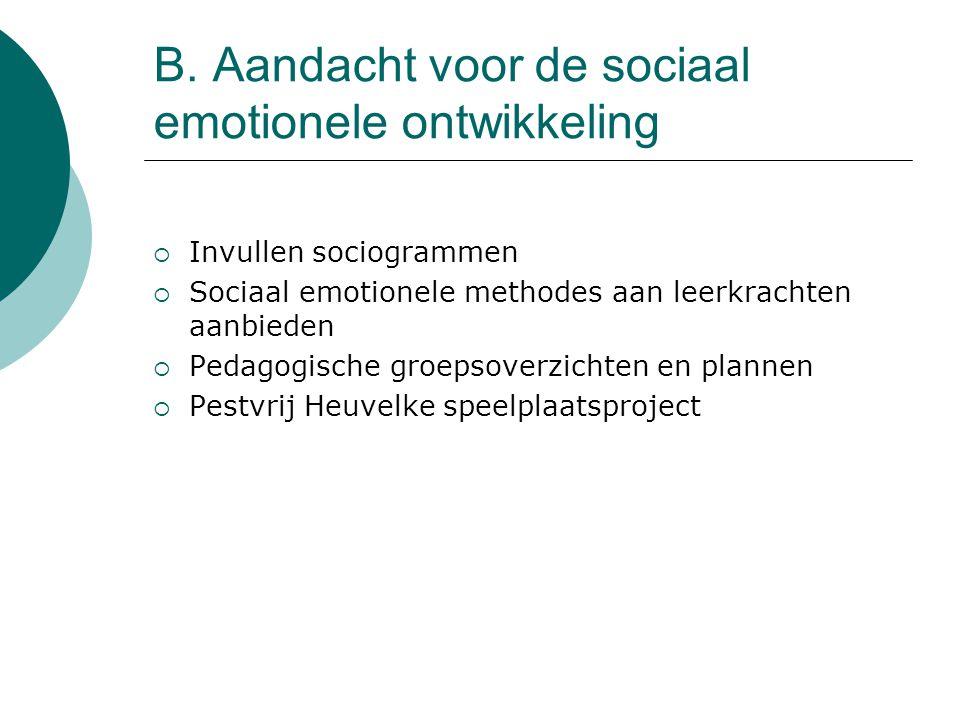B. Aandacht voor de sociaal emotionele ontwikkeling  Invullen sociogrammen  Sociaal emotionele methodes aan leerkrachten aanbieden  Pedagogische gr