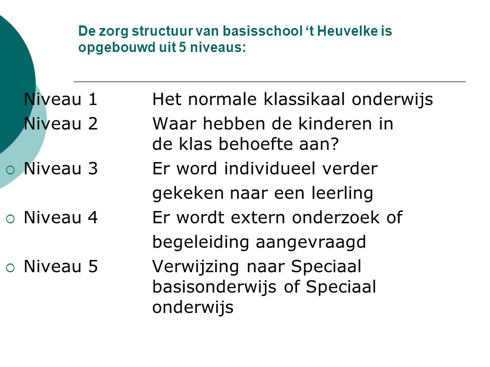 De zorg structuur van basisschool 't Heuvelke is opgebouwd uit 5 niveaus:  Niveau 1Het normale klassikaal onderwijs  Niveau 2Waar hebben de kinderen