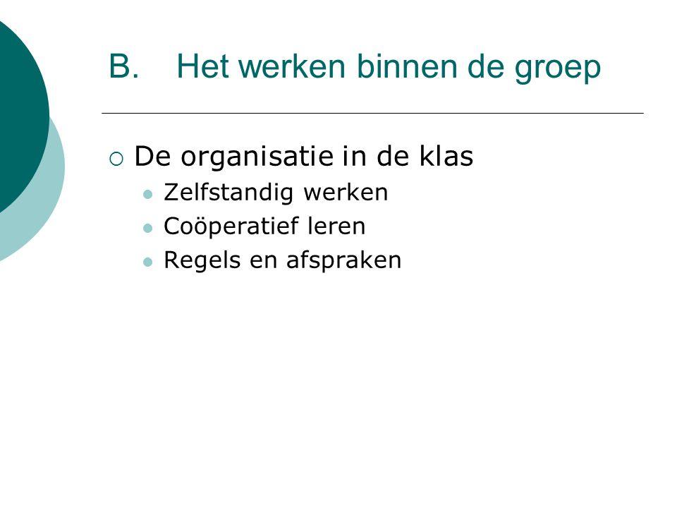 B.Het werken binnen de groep  De organisatie in de klas Zelfstandig werken Coöperatief leren Regels en afspraken