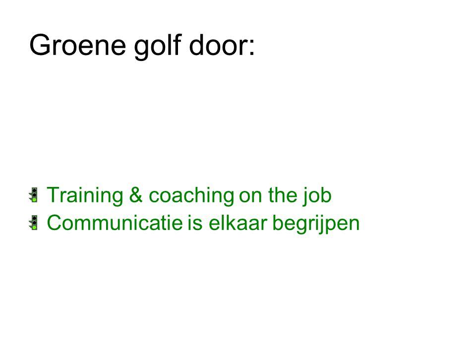 Groene golf door: Training & coaching on the job Communicatie is elkaar begrijpen