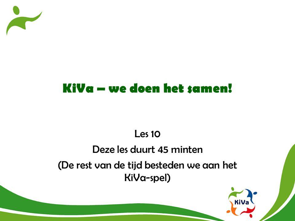 KiVa – we doen het samen! Les 10 Deze les duurt 45 minten (De rest van de tijd besteden we aan het KiVa-spel)