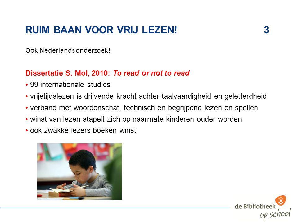 RUIM BAAN VOOR VRIJ LEZEN!3 Ook Nederlands onderzoek! Dissertatie S. Mol, 2010: To read or not to read 99 internationale studies vrijetijdslezen is dr