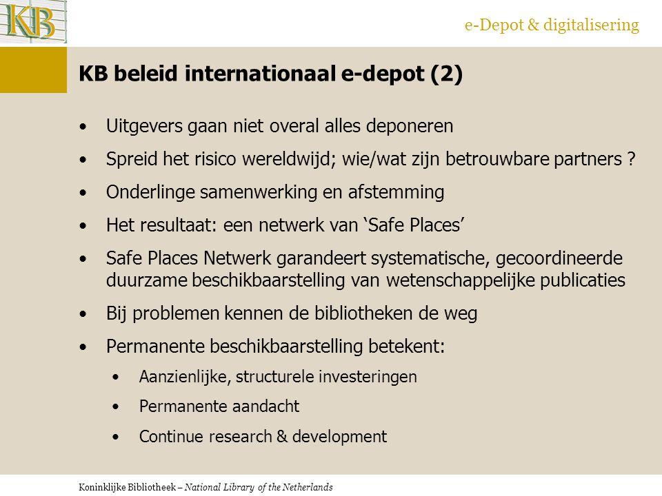 Koninklijke Bibliotheek – National Library of the Netherlands e-Depot & digitalisering KB beleid internationaal e-depot (2) Uitgevers gaan niet overal alles deponeren Spreid het risico wereldwijd; wie/wat zijn betrouwbare partners .