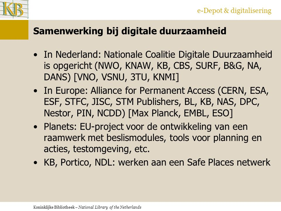 Koninklijke Bibliotheek – National Library of the Netherlands e-Depot & digitalisering Samenwerking bij digitale duurzaamheid In Nederland: Nationale Coalitie Digitale Duurzaamheid is opgericht (NWO, KNAW, KB, CBS, SURF, B&G, NA, DANS) [VNO, VSNU, 3TU, KNMI] In Europe: Alliance for Permanent Access (CERN, ESA, ESF, STFC, JISC, STM Publishers, BL, KB, NAS, DPC, Nestor, PIN, NCDD) [Max Planck, EMBL, ESO] Planets: EU-project voor de ontwikkeling van een raamwerk met beslismodules, tools voor planning en acties, testomgeving, etc.