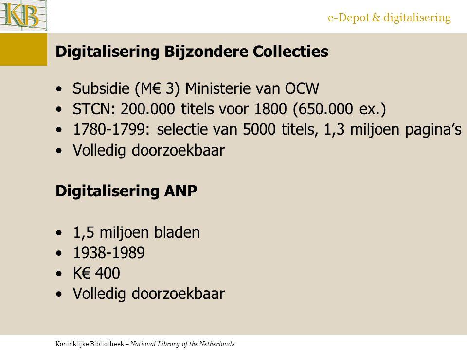 Koninklijke Bibliotheek – National Library of the Netherlands e-Depot & digitalisering Digitalisering Bijzondere Collecties Subsidie (M€ 3) Ministerie van OCW STCN: 200.000 titels voor 1800 (650.000 ex.) 1780-1799: selectie van 5000 titels, 1,3 miljoen pagina's Volledig doorzoekbaar Digitalisering ANP 1,5 miljoen bladen 1938-1989 K€ 400 Volledig doorzoekbaar
