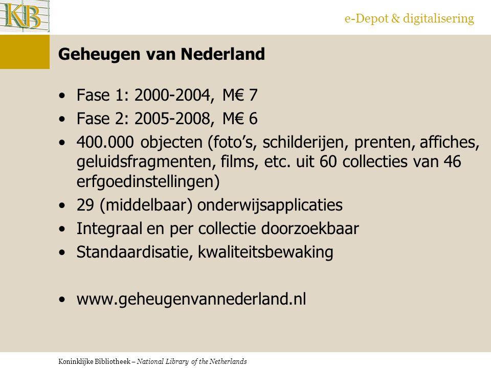 Koninklijke Bibliotheek – National Library of the Netherlands e-Depot & digitalisering Geheugen van Nederland Fase 1: 2000-2004, M€ 7 Fase 2: 2005-2008, M€ 6 400.000 objecten (foto's, schilderijen, prenten, affiches, geluidsfragmenten, films, etc.