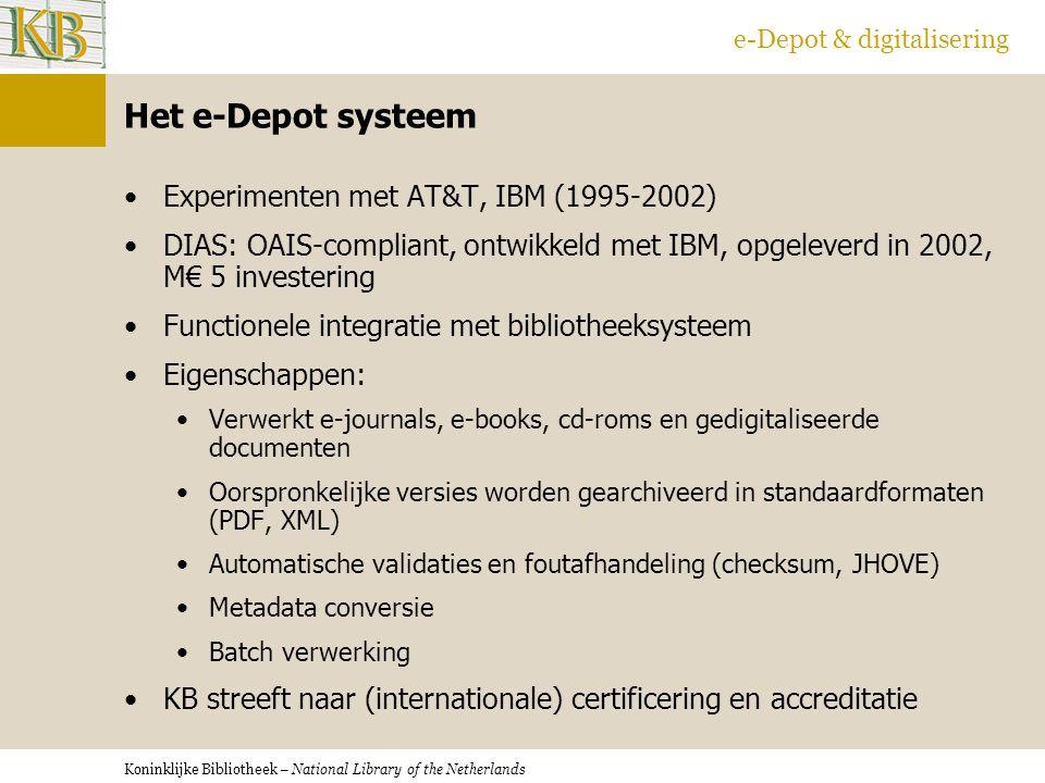 Koninklijke Bibliotheek – National Library of the Netherlands e-Depot & digitalisering Het e-Depot systeem Experimenten met AT&T, IBM (1995-2002) DIAS: OAIS-compliant, ontwikkeld met IBM, opgeleverd in 2002, M€ 5 investering Functionele integratie met bibliotheeksysteem Eigenschappen: Verwerkt e-journals, e-books, cd-roms en gedigitaliseerde documenten Oorspronkelijke versies worden gearchiveerd in standaardformaten (PDF, XML) Automatische validaties en foutafhandeling (checksum, JHOVE) Metadata conversie Batch verwerking KB streeft naar (internationale) certificering en accreditatie