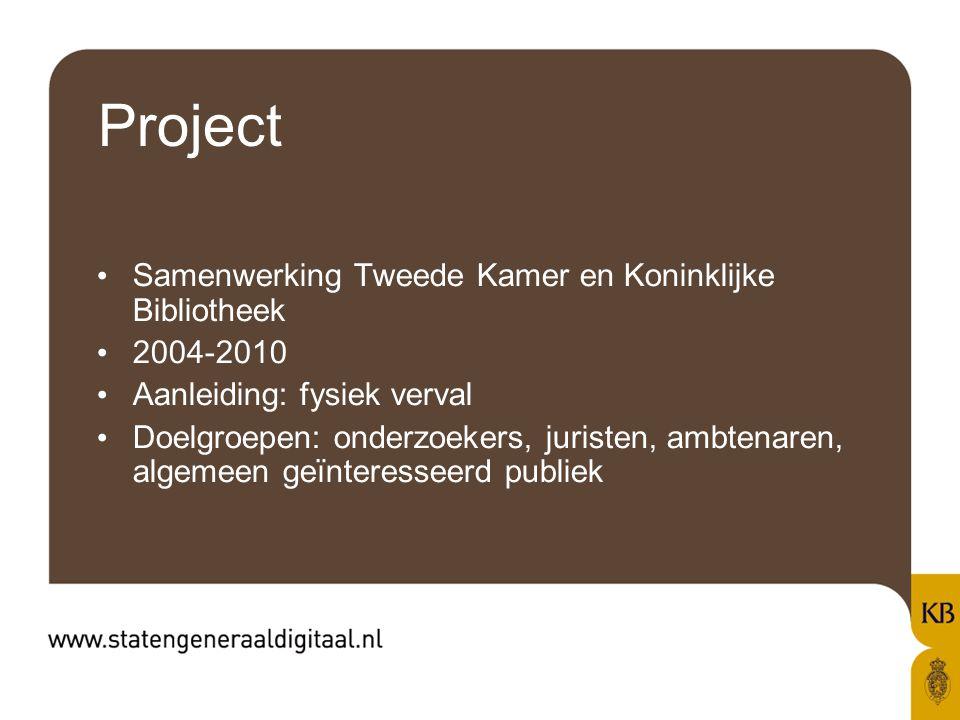 Project Samenwerking Tweede Kamer en Koninklijke Bibliotheek 2004-2010 Aanleiding: fysiek verval Doelgroepen: onderzoekers, juristen, ambtenaren, algemeen geïnteresseerd publiek