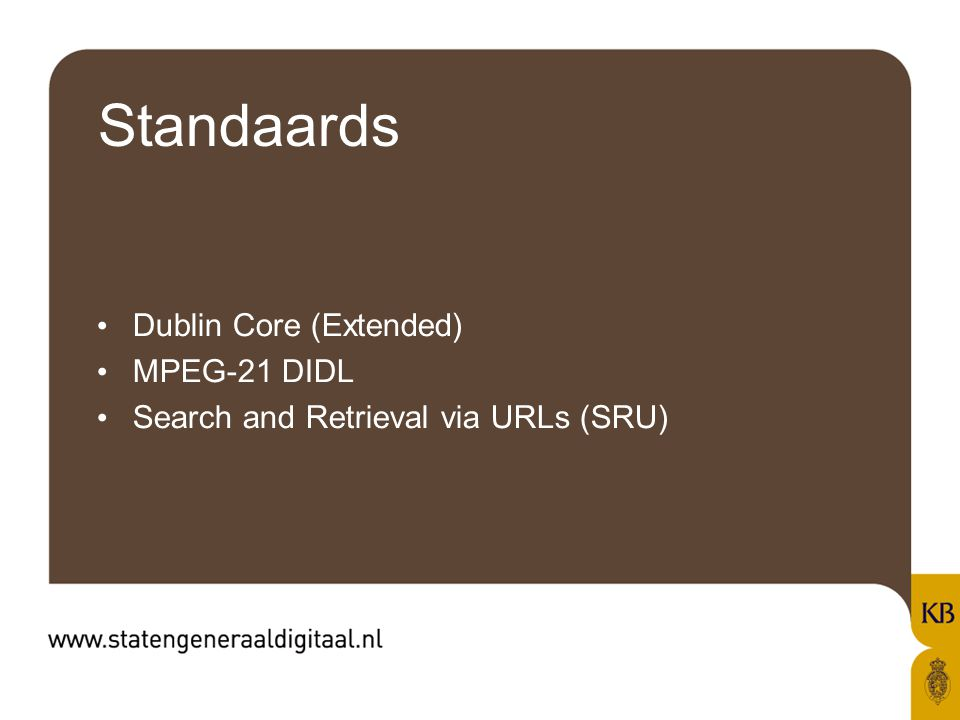 Standaards Dublin Core (Extended) MPEG-21 DIDL Search and Retrieval via URLs (SRU)