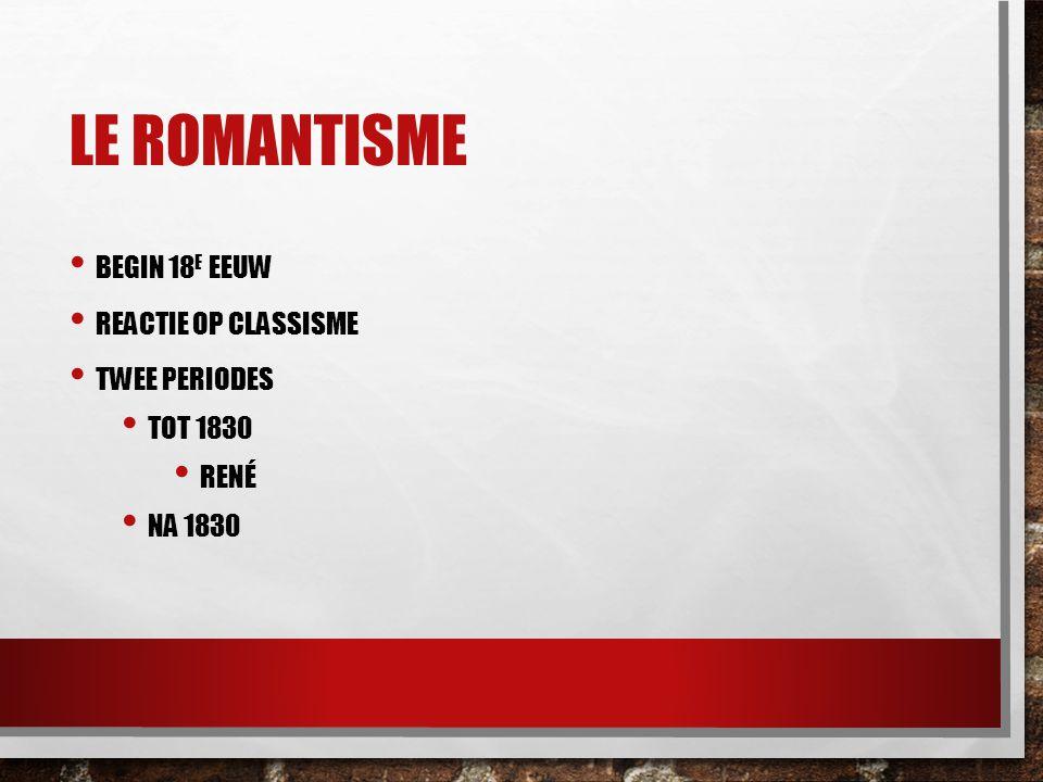 LE ROMANTISME BEGIN 18 E EEUW REACTIE OP CLASSISME TWEE PERIODES TOT 1830 RENÉ NA 1830