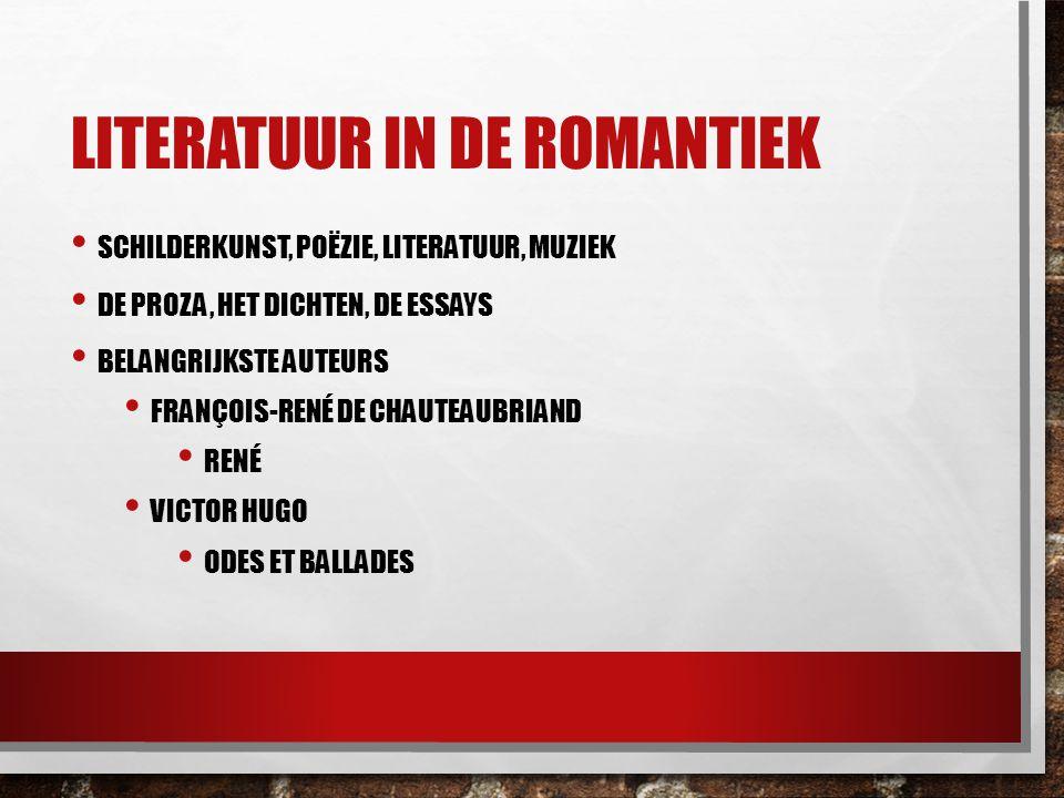 LITERATUUR IN DE ROMANTIEK SCHILDERKUNST, POËZIE, LITERATUUR, MUZIEK DE PROZA, HET DICHTEN, DE ESSAYS BELANGRIJKSTE AUTEURS FRANÇOIS-RENÉ DE CHAUTEAUB