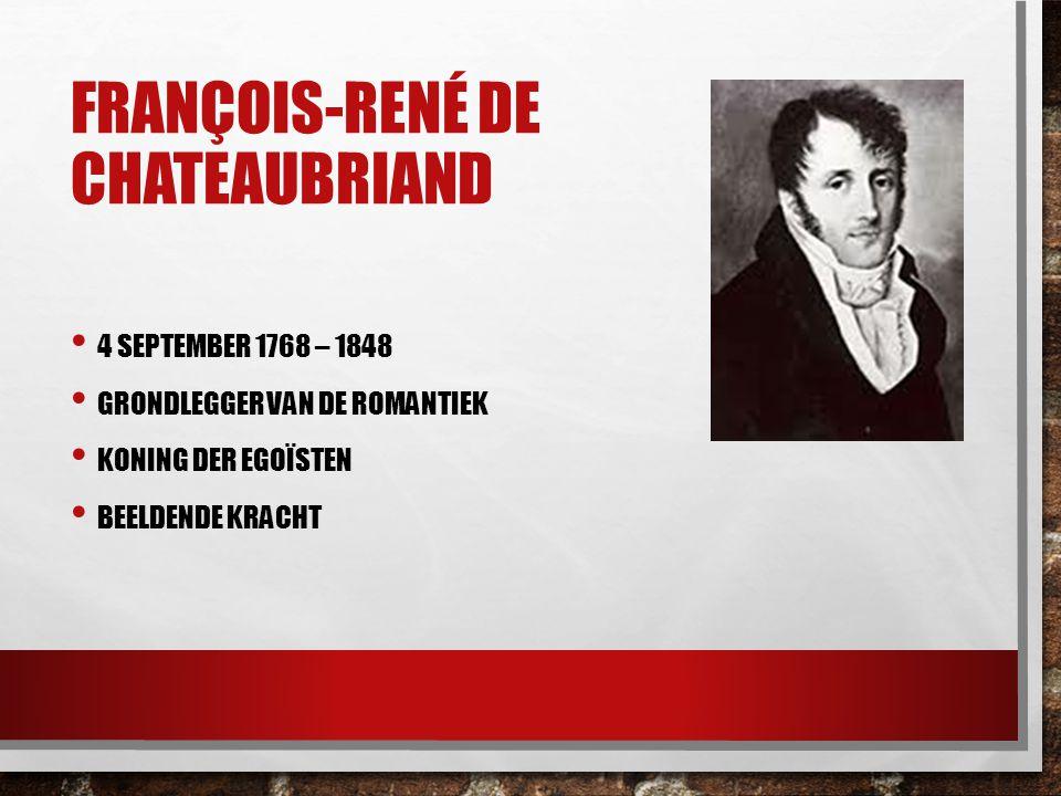 FRANÇOIS-RENÉ DE CHATEAUBRIAND 4 SEPTEMBER 1768 – 1848 GRONDLEGGER VAN DE ROMANTIEK KONING DER EGOÏSTEN BEELDENDE KRACHT