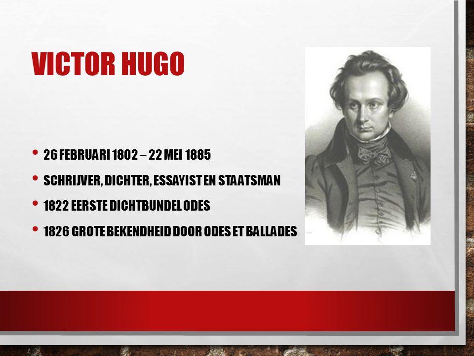 VICTOR HUGO 26 FEBRUARI 1802 – 22 MEI 1885 SCHRIJVER, DICHTER, ESSAYIST EN STAATSMAN 1822 EERSTE DICHTBUNDEL ODES 1826 GROTE BEKENDHEID DOOR ODES ET B