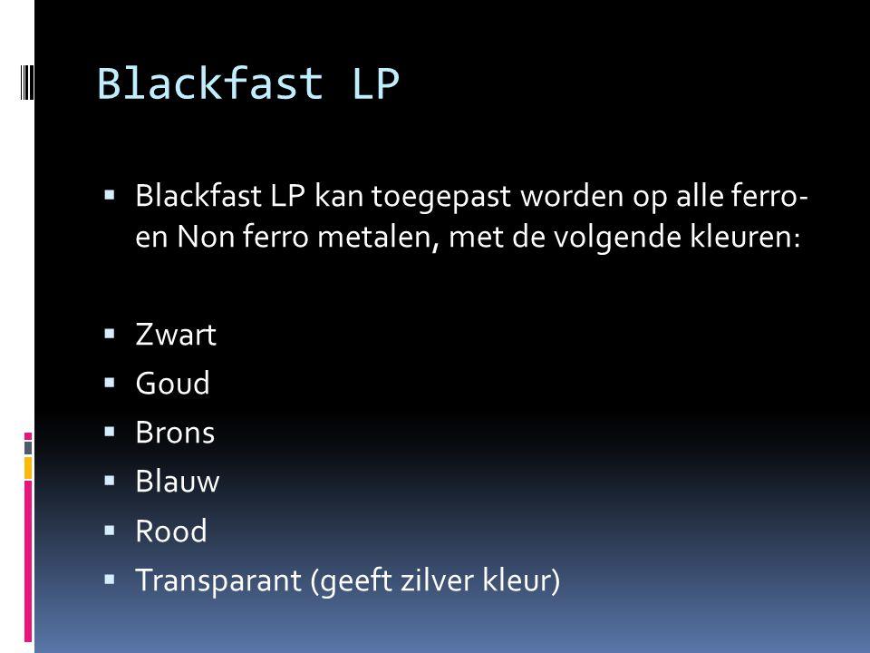 Blackfast LP  Blackfast LP kan toegepast worden op alle ferro- en Non ferro metalen, met de volgende kleuren:  Zwart  Goud  Brons  Blauw  Rood  Transparant (geeft zilver kleur)