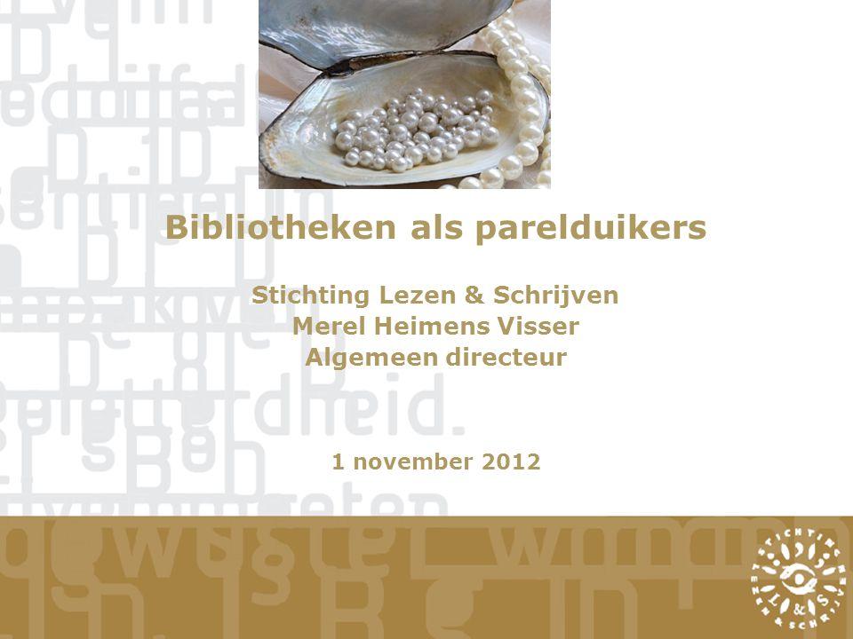 Bibliotheken als parelduikers Stichting Lezen & Schrijven Merel Heimens Visser Algemeen directeur 1 november 2012