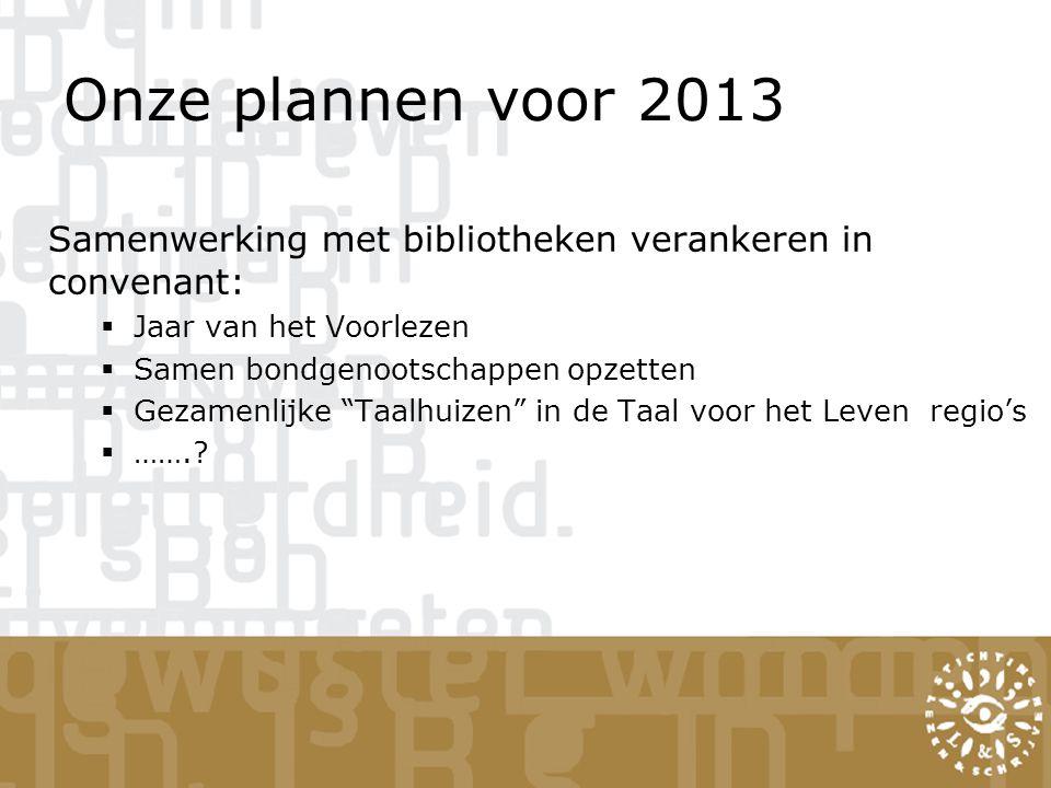 Onze plannen voor 2013 Samenwerking met bibliotheken verankeren in convenant:  Jaar van het Voorlezen  Samen bondgenootschappen opzetten  Gezamenlijke Taalhuizen in de Taal voor het Leven regio's  …….?