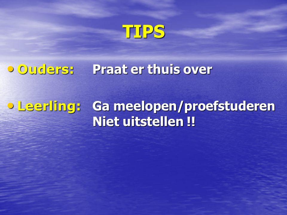 TIPS Ouders: Praat er thuis over Ouders: Praat er thuis over Leerling: Ga meelopen/proefstuderen Niet uitstellen !.