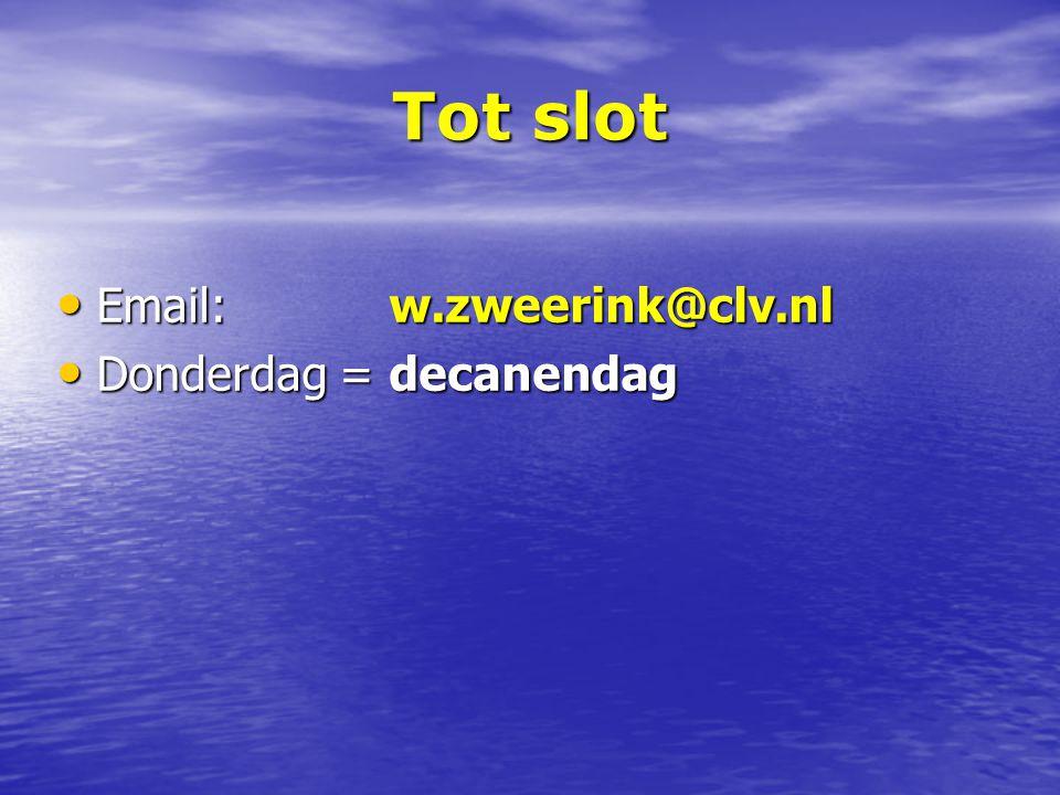 Email: w.zweerink@clv.nl Email: w.zweerink@clv.nl Donderdag = decanendag Donderdag = decanendag Tot slot