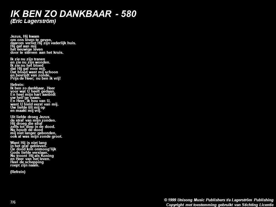 Copyright met toestemming gebruikt van Stichting Licentie © 1999 Unisong Music Publishers t/a Lagerström Publishing 7/6 IK BEN ZO DANKBAAR - 580 (Eric