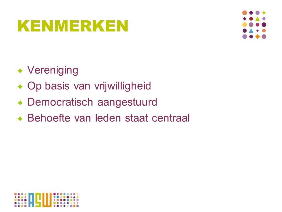KENMERKEN  Vereniging  Op basis van vrijwilligheid  Democratisch aangestuurd  Behoefte van leden staat centraal