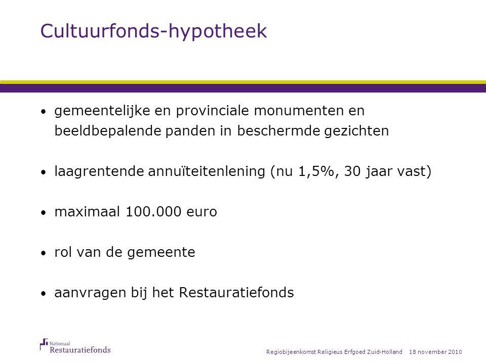 18 november 2010Regiobijeenkomst Religieus Erfgoed Zuid-Holland Cultuurfonds-hypotheek gemeentelijke en provinciale monumenten en beeldbepalende panden in beschermde gezichten laagrentende annuïteitenlening (nu 1,5%, 30 jaar vast) maximaal 100.000 euro rol van de gemeente aanvragen bij het Restauratiefonds