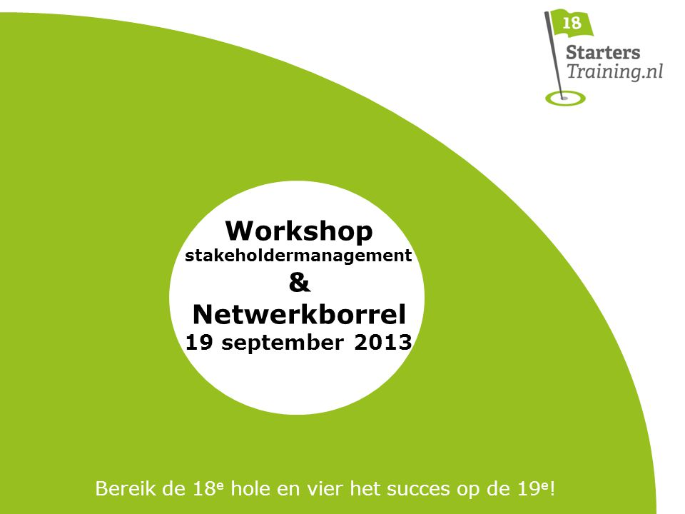 Workshop stakeholdermanagement & Netwerkborrel 19 september 2013 Bereik de 18 e hole en vier het succes op de 19 e !