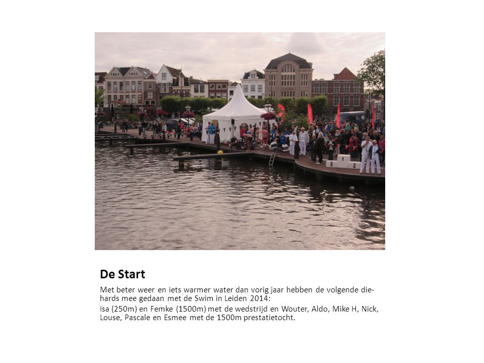 De Start Met beter weer en iets warmer water dan vorig jaar hebben de volgende die- hards mee gedaan met de Swim in Leiden 2014: Isa (250m) en Femke (1500m) met de wedstrijd en Wouter, Aldo, Mike H, Nick, Louse, Pascale en Esmee met de 1500m prestatietocht.
