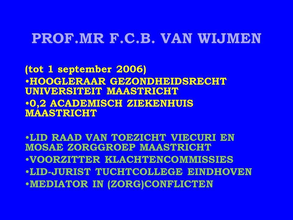 PROF.MR F.C.B. VAN WIJMEN (tot 1 september 2006) HOOGLERAAR GEZONDHEIDSRECHT UNIVERSITEIT MAASTRICHT 0,2 ACADEMISCH ZIEKENHUIS MAASTRICHT LID RAAD VAN