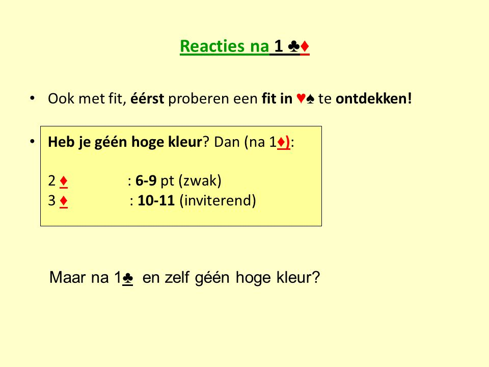 Reacties na 1 ♣♦ Ook met fit, éérst proberen een fit in ♥♠ te ontdekken! Heb je géén hoge kleur? Dan (na 1 ♦ ): 2 ♦ : 6-9 pt (zwak) 3 ♦ : 10-11 (invit