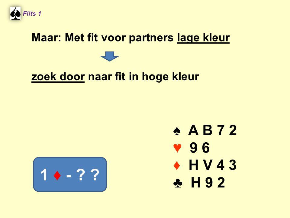 ♠ A B 7 2 ♥ 9 6 ♦ H V 4 3 ♣ H 9 2 Flits 1 1 ♦ - ? ? Maar: Met fit voor partners lage kleur zoek door naar fit in hoge kleur