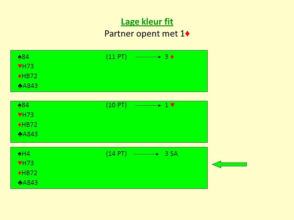 Lage kleur fit Partner opent met 1 ♦ ♠ 84(11 PT)3 ♦ ♥ H73 ♦ HB72 ♣ A843 ♠ 84(10 PT)1 ♥ ♥ H73 ♦ HB72 ♣ A843 ♠ H4(14 PT)3 SA ♥ H73 ♦ HB72 ♣ A843