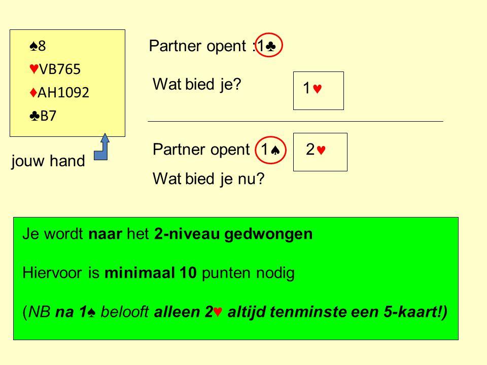 ♠ 8 ♥ VB765 ♦ AH1092 ♣ B7 Partner opent :1♣ Wat bied je? 1 Partner opent 1  Wat bied je nu? 2 jouw hand Je wordt naar het 2-niveau gedwongen Hiervoor